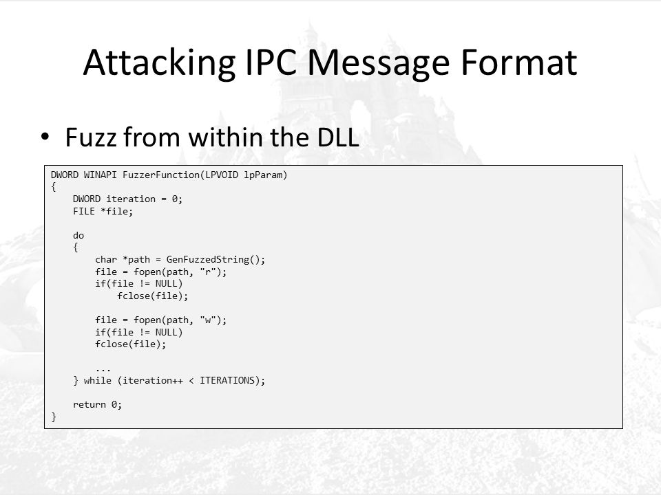 Attacking IPC Message Format Fuzz from within the DLL DWORD WINAPI FuzzerFunction(LPVOID lpParam) { DWORD iteration = 0; FILE *file; do { char *path = GenFuzzedString(); file = fopen(path, r ); if(file != NULL) fclose(file); file = fopen(path, w ); if(file != NULL) fclose(file);...