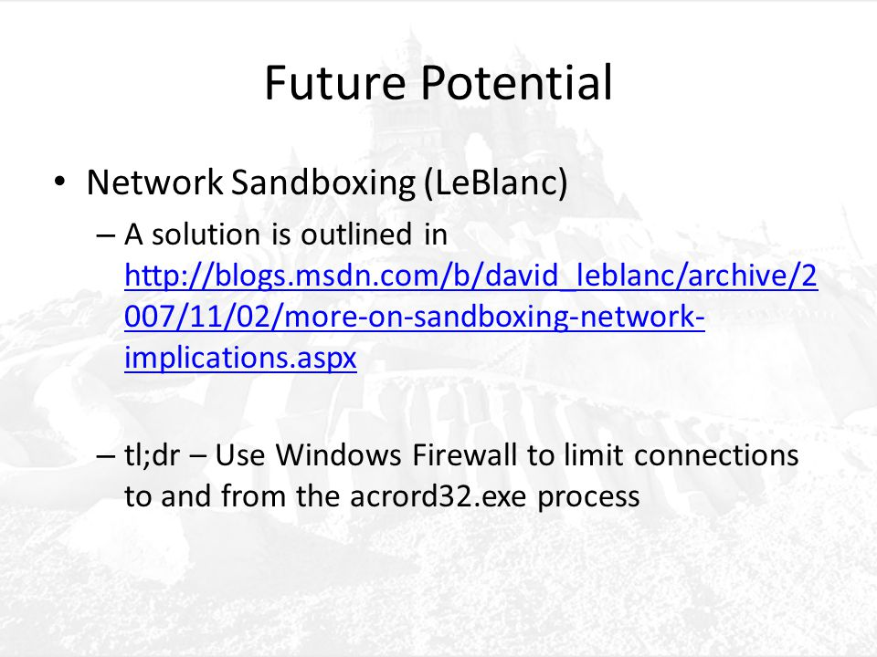 Future Potential Network Sandboxing (LeBlanc) – A solution is outlined in http://blogs.msdn.com/b/david_leblanc/archive/2 007/11/02/more-on-sandboxing-network- implications.aspx http://blogs.msdn.com/b/david_leblanc/archive/2 007/11/02/more-on-sandboxing-network- implications.aspx – tl;dr – Use Windows Firewall to limit connections to and from the acrord32.exe process