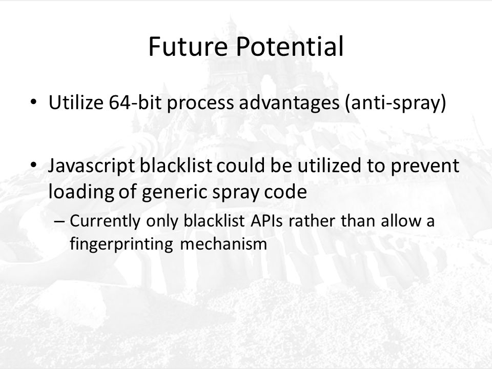 Future Potential Utilize 64-bit process advantages (anti-spray) Javascript blacklist could be utilized to prevent loading of generic spray code – Currently only blacklist APIs rather than allow a fingerprinting mechanism