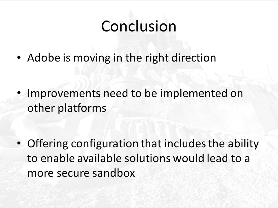 Conclusion Adobe is moving in the right direction Improvements need to be implemented on other platforms Offering configuration that includes the ability to enable available solutions would lead to a more secure sandbox
