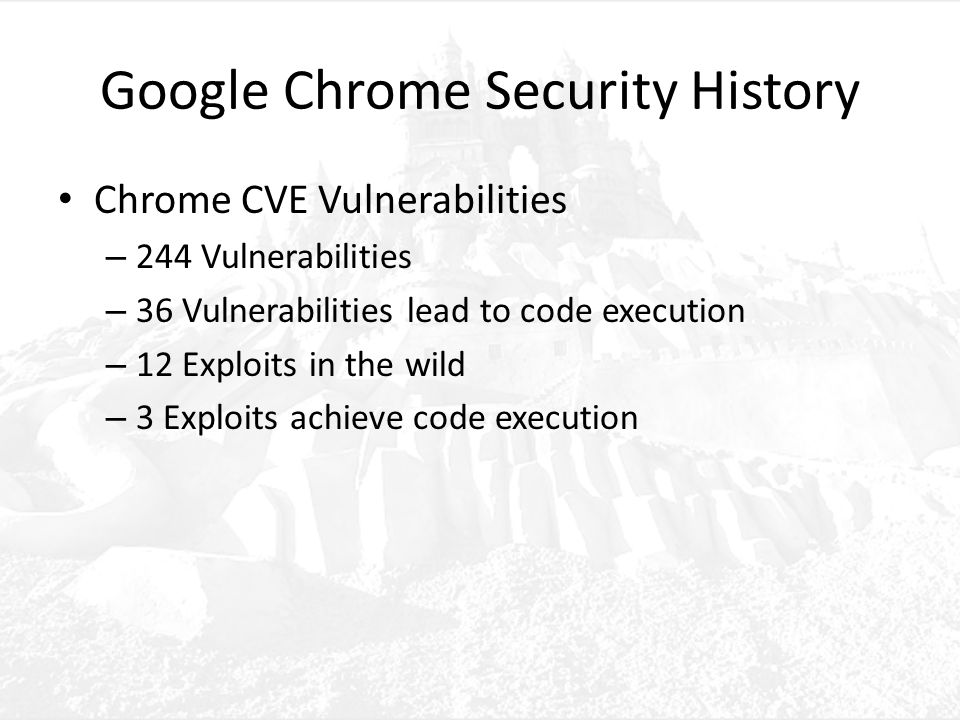 Google Chrome Security History Chrome CVE Vulnerabilities – 244 Vulnerabilities – 36 Vulnerabilities lead to code execution – 12 Exploits in the wild – 3 Exploits achieve code execution