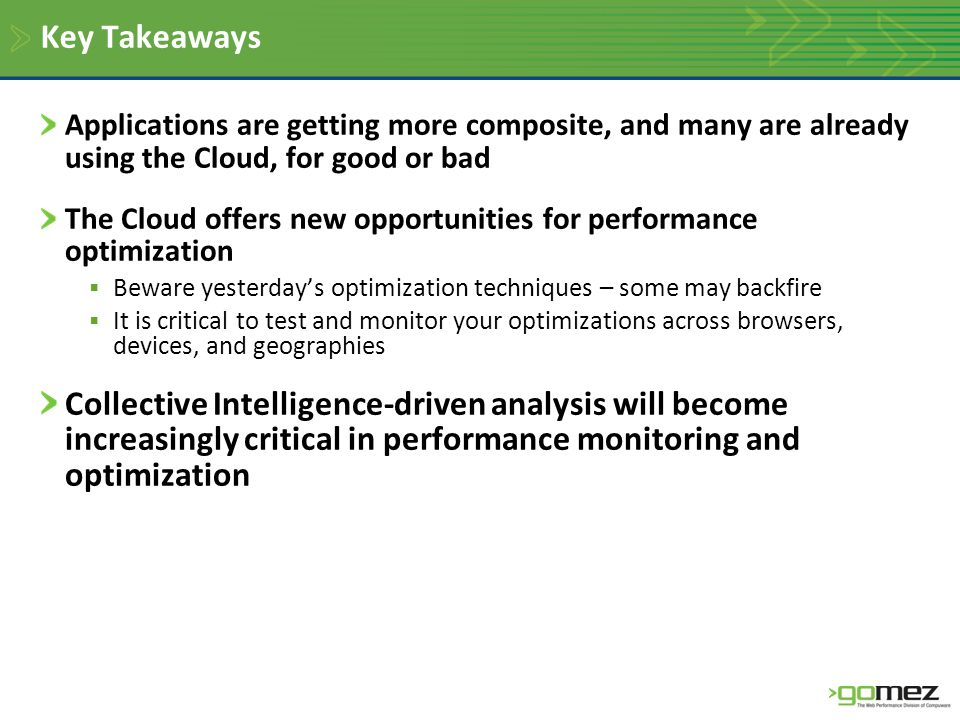 Key Takeaways Applications are getting more composite, and many are already using the Cloud, for good or bad The Cloud offers new opportunities for performance optimization  Beware yesterday's optimization techniques – some may backfire  It is critical to test and monitor your optimizations across browsers, devices, and geographies Collective Intelligence-driven analysis will become increasingly critical in performance monitoring and optimization