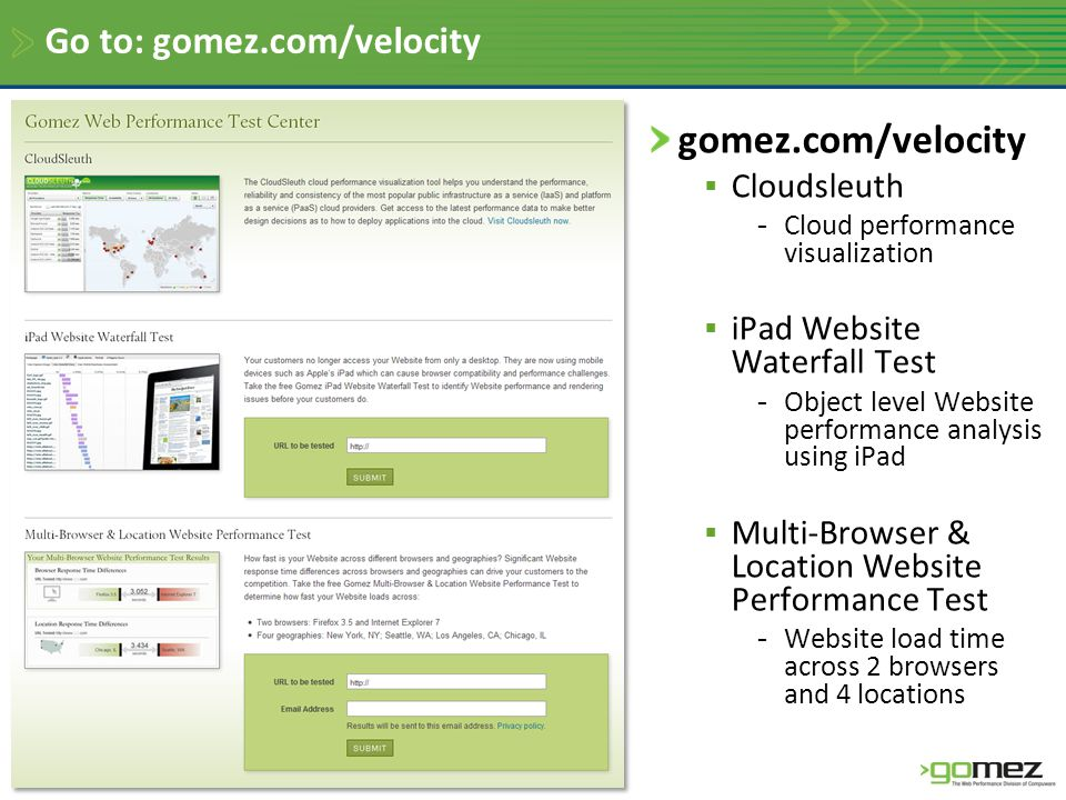 Go to: gomez.com/velocity gomez.com/velocity  Cloudsleuth -Cloud performance visualization  iPad Website Waterfall Test -Object level Website performance analysis using iPad  Multi-Browser & Location Website Performance Test -Website load time across 2 browsers and 4 locations