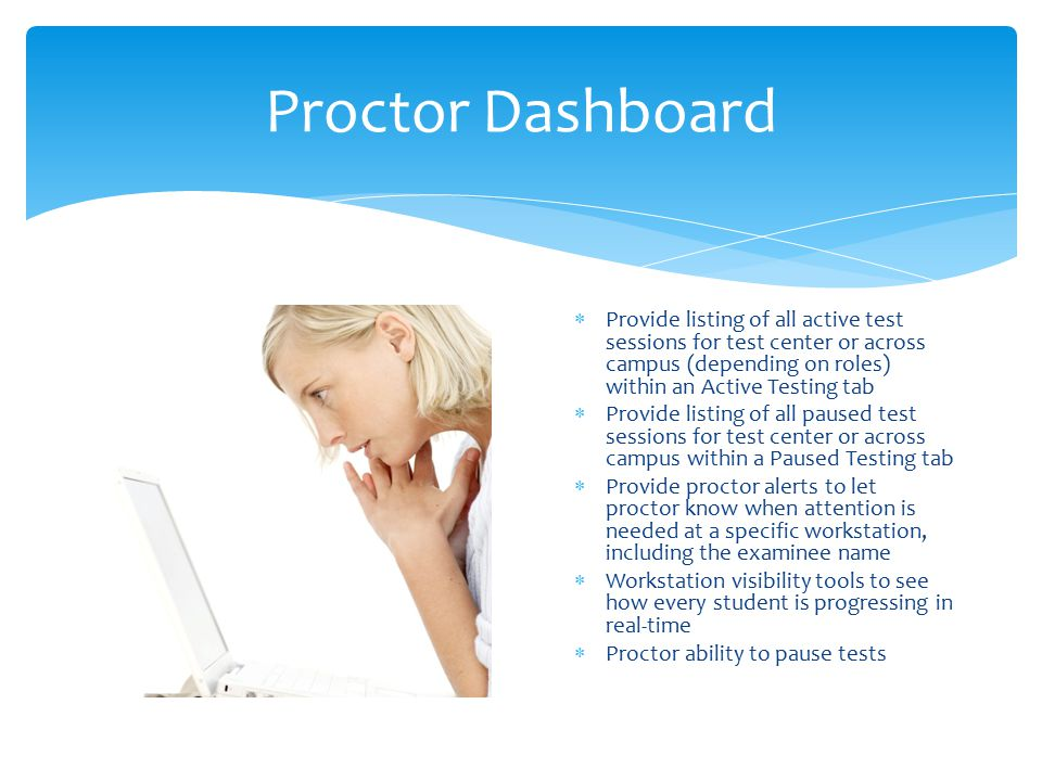 Proctor Dashboard  Provide listing of all active test sessions for test center or across campus (depending on roles) within an Active Testing tab  P