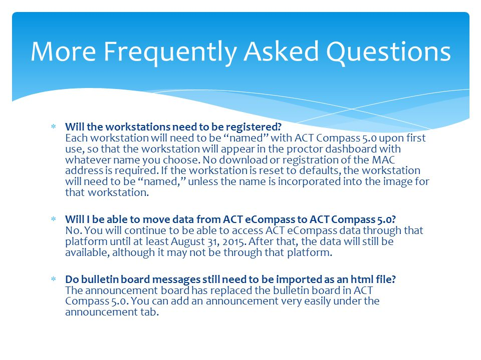 " Will the workstations need to be registered? Each workstation will need to be ""named"" with ACT Compass 5.0 upon first use, so that the workstation w"