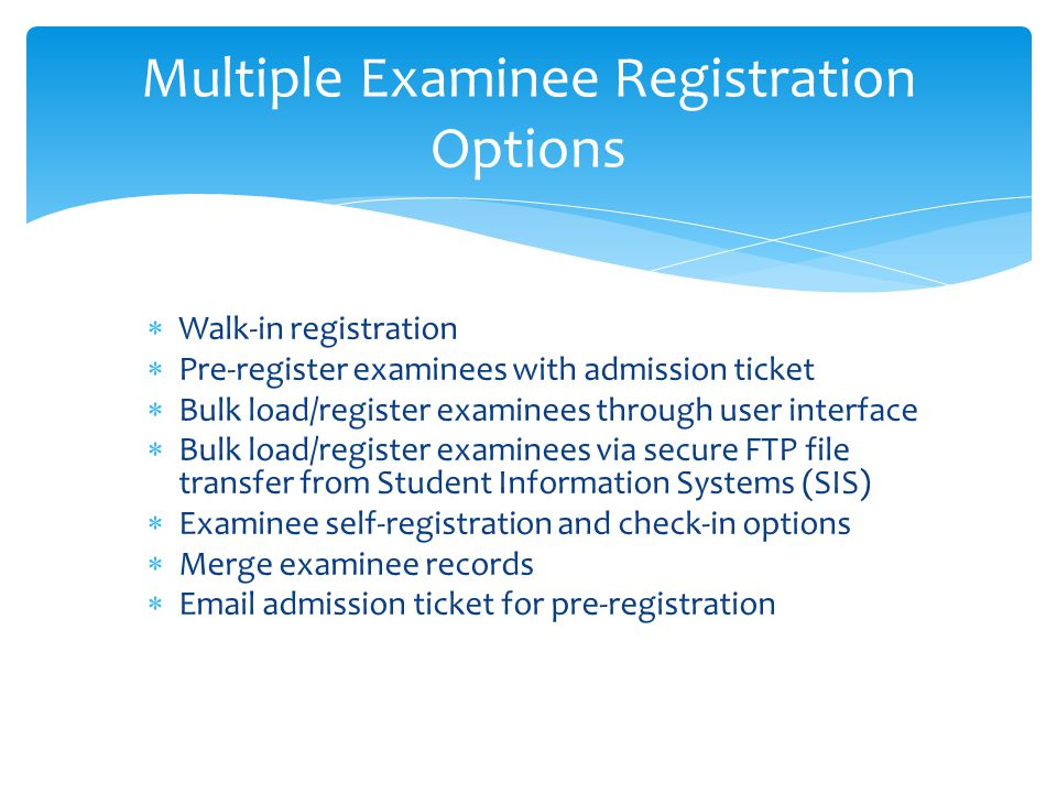  Walk-in registration  Pre-register examinees with admission ticket  Bulk load/register examinees through user interface  Bulk load/register examinees via secure FTP file transfer from Student Information Systems (SIS)  Examinee self-registration and check-in options  Merge examinee records  Email admission ticket for pre-registration Multiple Examinee Registration Options