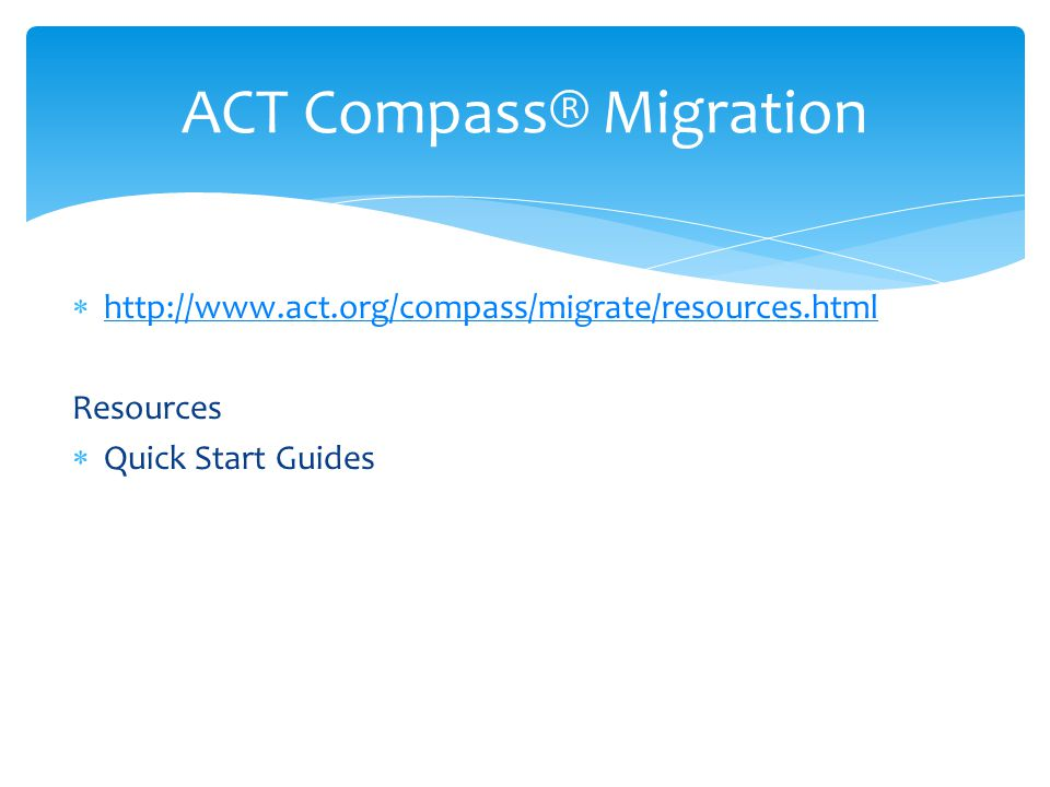  http://www.act.org/compass/migrate/resources.html http://www.act.org/compass/migrate/resources.html Resources  Quick Start Guides ACT Compass® Migr