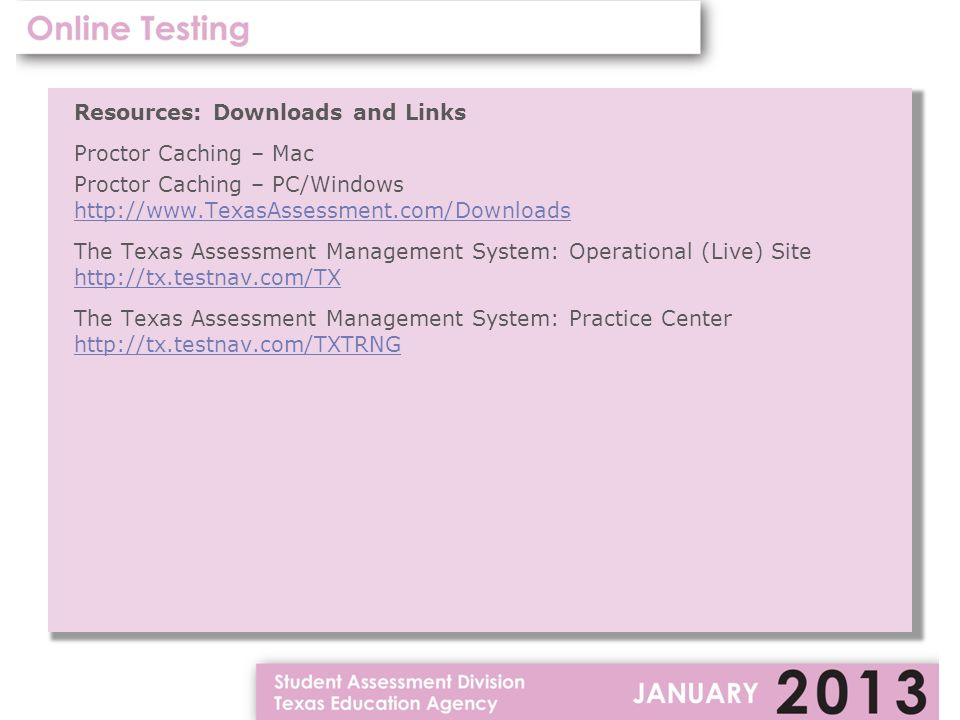 Resources: Downloads and Links Proctor Caching – Mac Proctor Caching – PC/Windows http://www.TexasAssessment.com/Downloads The Texas Assessment Management System: Operational (Live) Site http://tx.testnav.com/TX The Texas Assessment Management System: Practice Center http://tx.testnav.com/TXTRNG