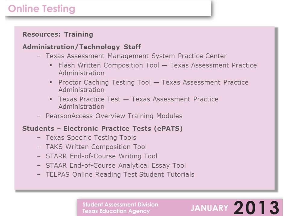 Resources: Training Administration/Technology Staff –Texas Assessment Management System Practice Center  Flash Written Composition Tool — Texas Assessment Practice Administration  Proctor Caching Testing Tool — Texas Assessment Practice Administration  Texas Practice Test — Texas Assessment Practice Administration –PearsonAccess Overview Training Modules Students – Electronic Practice Tests (ePATS) –Texas Specific Testing Tools –TAKS Written Composition Tool –STARR End-of-Course Writing Tool –STAAR End-of-Course Analytical Essay Tool –TELPAS Online Reading Test Student Tutorials