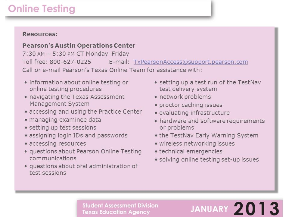 Resources: Pearson's Austin Operations Center 7:30 AM – 5:30 PM CT Monday–Friday Toll free: Call or  Pearson's Texas Online Team for assistance with: information about online testing or online testing procedures navigating the Texas Assessment Management System accessing and using the Practice Center managing examinee data setting up test sessions assigning login IDs and passwords accessing resources questions about Pearson Online Testing communications questions about oral administration of test sessions setting up a test run of the TestNav test delivery system network problems proctor caching issues evaluating infrastructure hardware and software requirements or problems the TestNav Early Warning System wireless networking issues technical emergencies solving online testing set-up issues