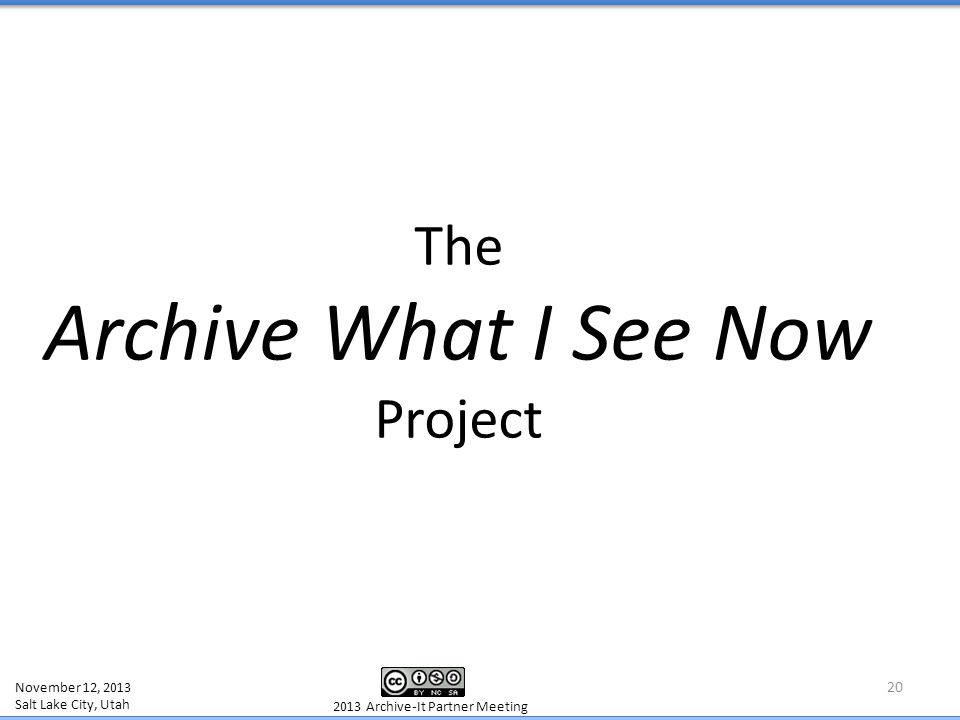 The Archive What I See Now Project 20 November 12, 2013 Salt Lake City, Utah 2013 Archive-It Partner Meeting