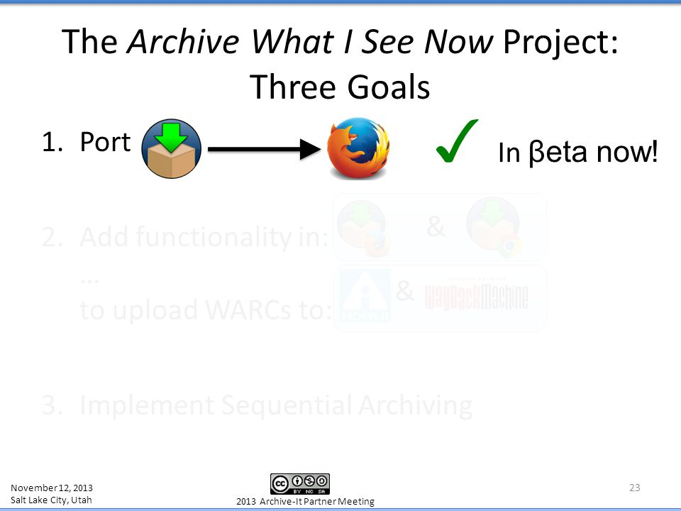 The Archive What I See Now Project: Three Goals 1.Port 2.Add functionality in: … to upload WARCs to: 3.Implement Sequential Archiving 23 November 12,