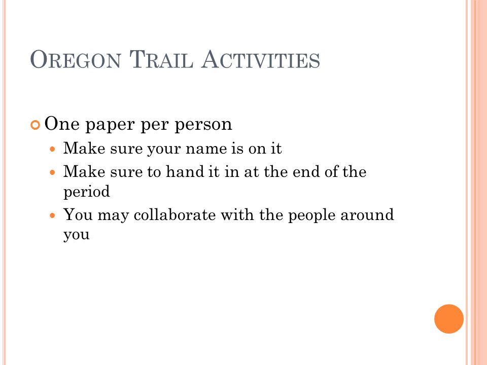 O REGON T RAIL A CTIVITIES One paper per person Make sure your name is on it Make sure to hand it in at the end of the period You may collaborate with the people around you