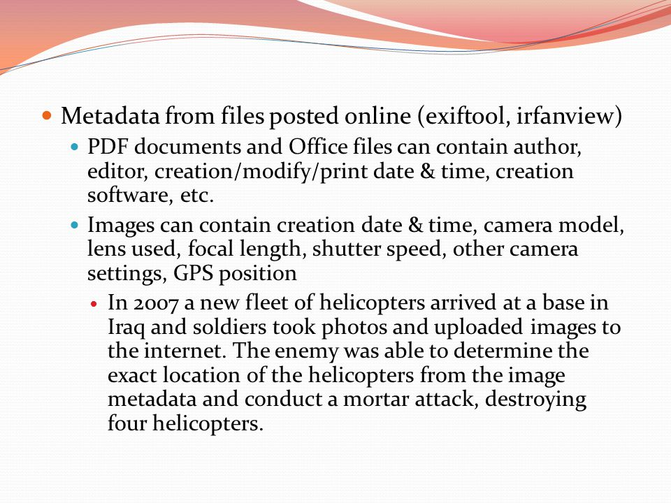 Metadata from files posted online (exiftool, irfanview) PDF documents and Office files can contain author, editor, creation/modify/print date & time, creation software, etc.