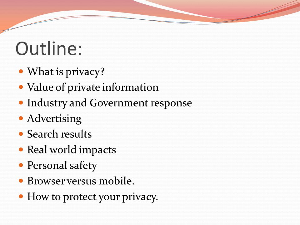 Outline: What is privacy? Value of private information Industry and Government response Advertising Search results Real world impacts Personal safety