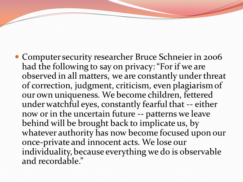 Computer security researcher Bruce Schneier in 2006 had the following to say on privacy: For if we are observed in all matters, we are constantly under threat of correction, judgment, criticism, even plagiarism of our own uniqueness.