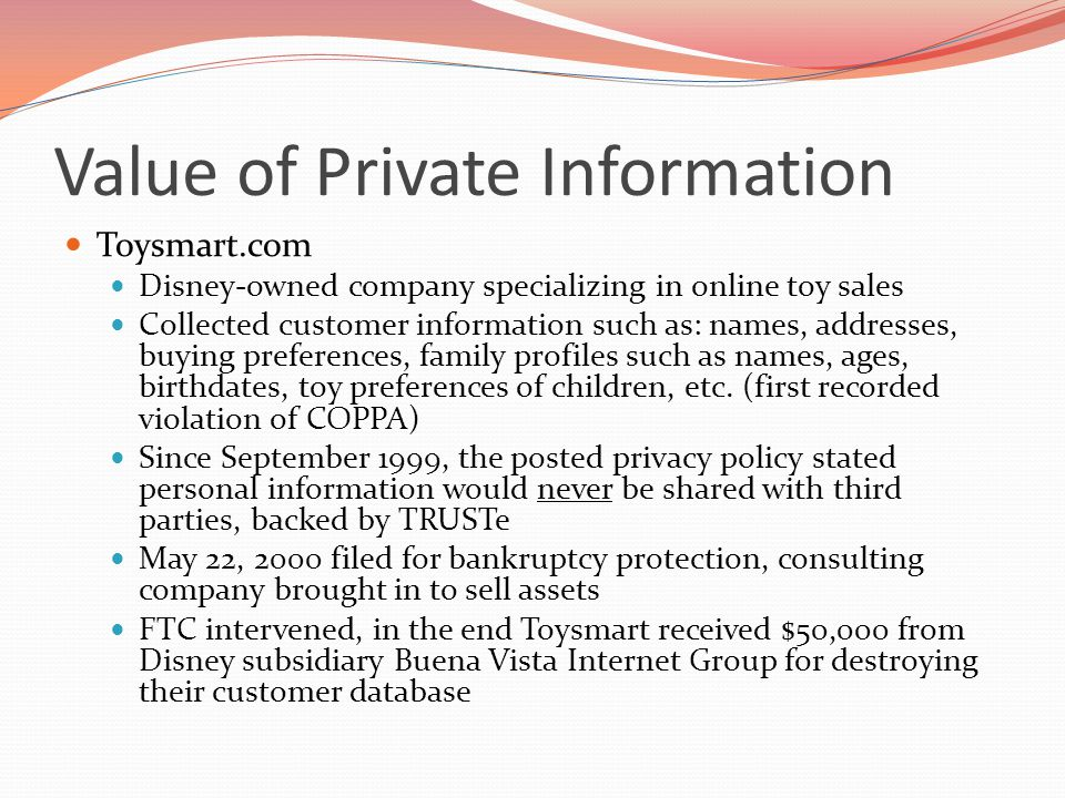 Value of Private Information Toysmart.com Disney-owned company specializing in online toy sales Collected customer information such as: names, addresses, buying preferences, family profiles such as names, ages, birthdates, toy preferences of children, etc.