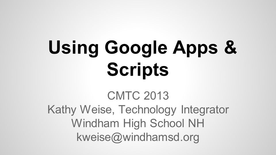 Using Google Apps & Scripts CMTC 2013 Kathy Weise, Technology Integrator Windham High School NH kweise@windhamsd.org