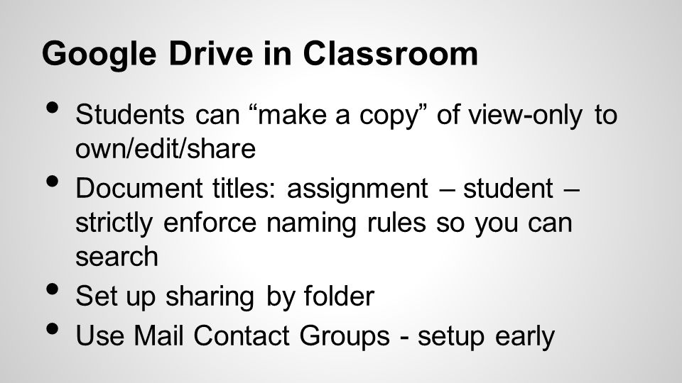 Google Drive in Classroom Students can make a copy of view-only to own/edit/share Document titles: assignment – student – strictly enforce naming rules so you can search Set up sharing by folder Use Mail Contact Groups - setup early