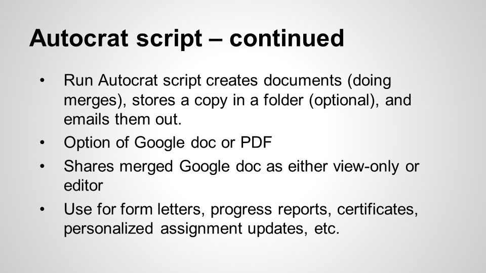 Autocrat script – continued Run Autocrat script creates documents (doing merges), stores a copy in a folder (optional), and emails them out.