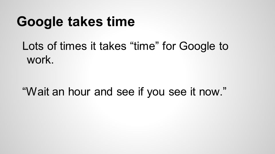 Google takes time Lots of times it takes time for Google to work.