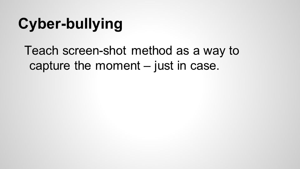 Cyber-bullying Teach screen-shot method as a way to capture the moment – just in case.
