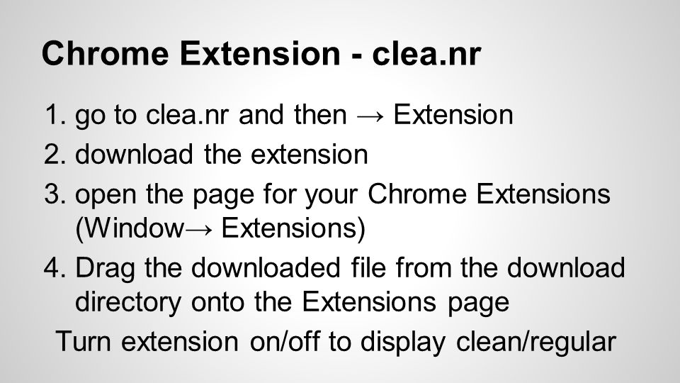 Chrome Extension - clea.nr 1.go to clea.nr and then → Extension 2.download the extension 3.open the page for your Chrome Extensions (Window→ Extensions) 4.Drag the downloaded file from the download directory onto the Extensions page Turn extension on/off to display clean/regular