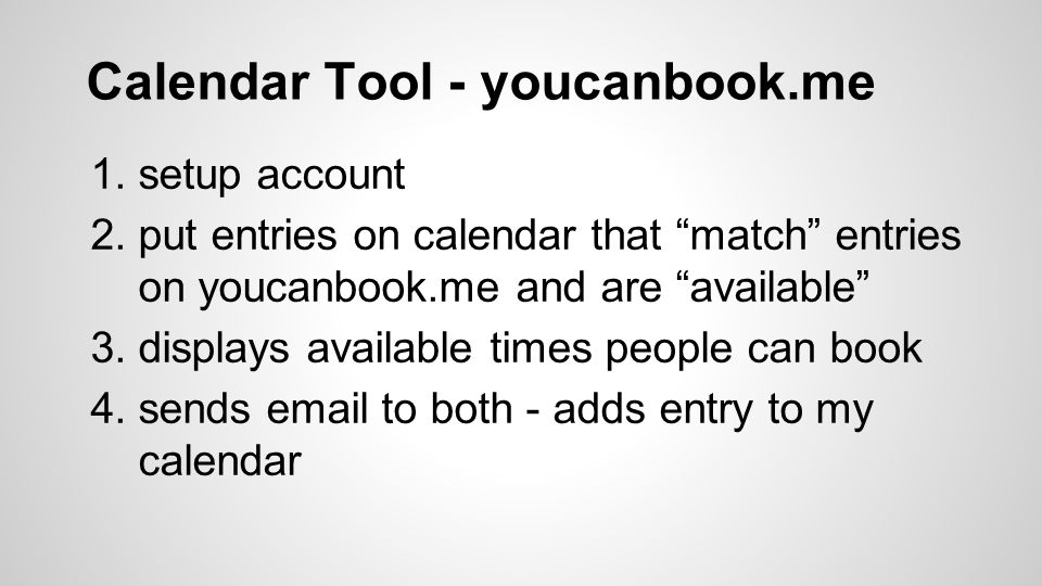 Calendar Tool - youcanbook.me 1.setup account 2.put entries on calendar that match entries on youcanbook.me and are available 3.displays available times people can book 4.sends email to both - adds entry to my calendar