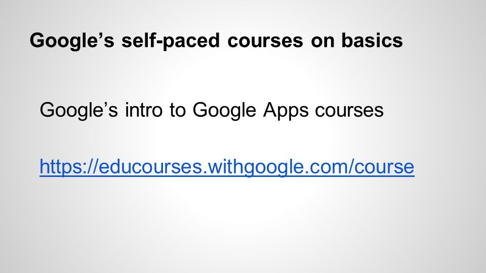 Google's self-paced courses on basics Google's intro to Google Apps courses https://educourses.withgoogle.com/course