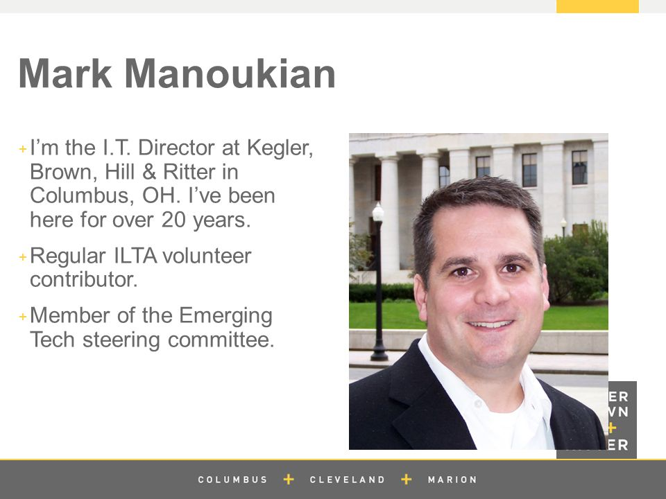 z Mark Manoukian  I'm the I.T. Director at Kegler, Brown, Hill & Ritter in Columbus, OH.