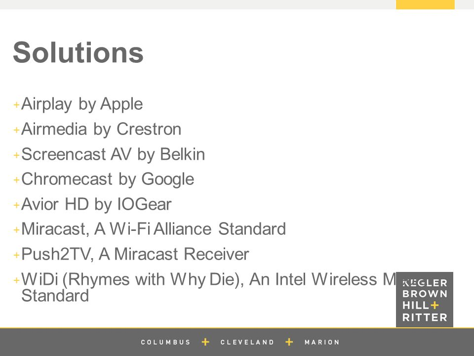 z Solutions  Airplay by Apple  Airmedia by Crestron  Screencast AV by Belkin  Chromecast by Google  Avior HD by IOGear  Miracast, A Wi-Fi Alliance Standard  Push2TV, A Miracast Receiver  WiDi (Rhymes with Why Die), An Intel Wireless Media Standard