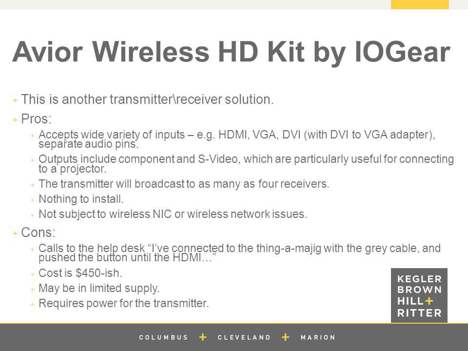 z Avior Wireless HD Kit by IOGear  This is another transmitter\receiver solution.  Pros:  Accepts wide variety of inputs – e.g. HDMI, VGA, DVI (wit