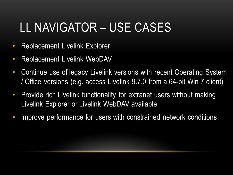 LL NAVIGATOR – USE CASES Replacement Livelink Explorer Replacement Livelink WebDAV Continue use of legacy Livelink versions with recent Operating System / Office versions (e.g.