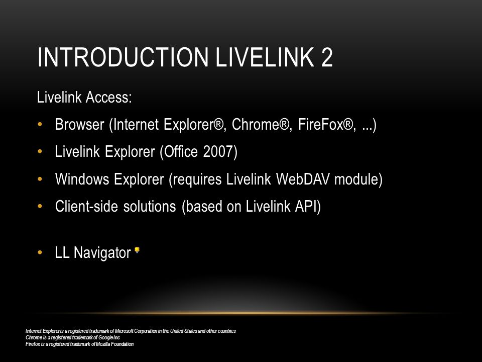 INTRODUCTION LIVELINK 2 Livelink Access: Browser (Internet Explorer®, Chrome®, FireFox®,...) Livelink Explorer (Office 2007) Windows Explorer (requires Livelink WebDAV module) Client-side solutions (based on Livelink API) LL Navigator Internet Explorer is a registered trademark of Microsoft Corporation in the United States and other countries Chrome is a registered trademark of Google Inc Firefox is a registered trademark of Mozilla Foundation