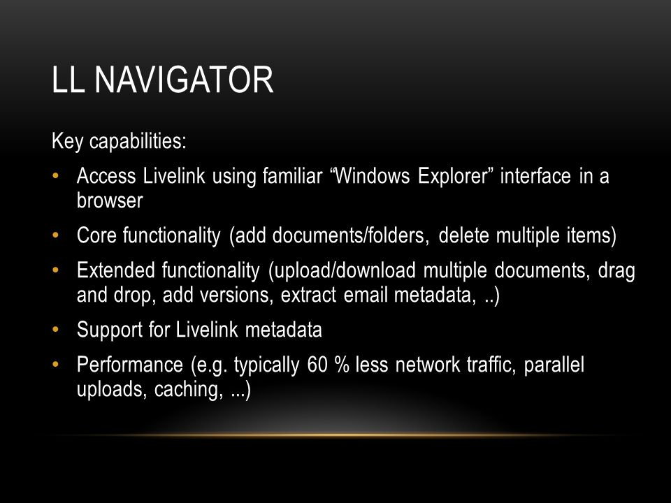 LL NAVIGATOR Key capabilities: Access Livelink using familiar Windows Explorer interface in a browser Core functionality (add documents/folders, delete multiple items) Extended functionality (upload/download multiple documents, drag and drop, add versions, extract email metadata,..) Support for Livelink metadata Performance (e.g.