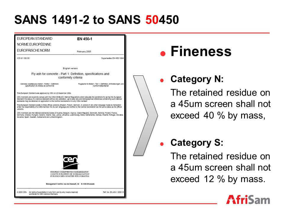 SANS 1491-2 to SANS 50450  Fineness  Category N: The retained residue on a 45um screen shall not exceed 40 % by mass,  Category S: The retained res