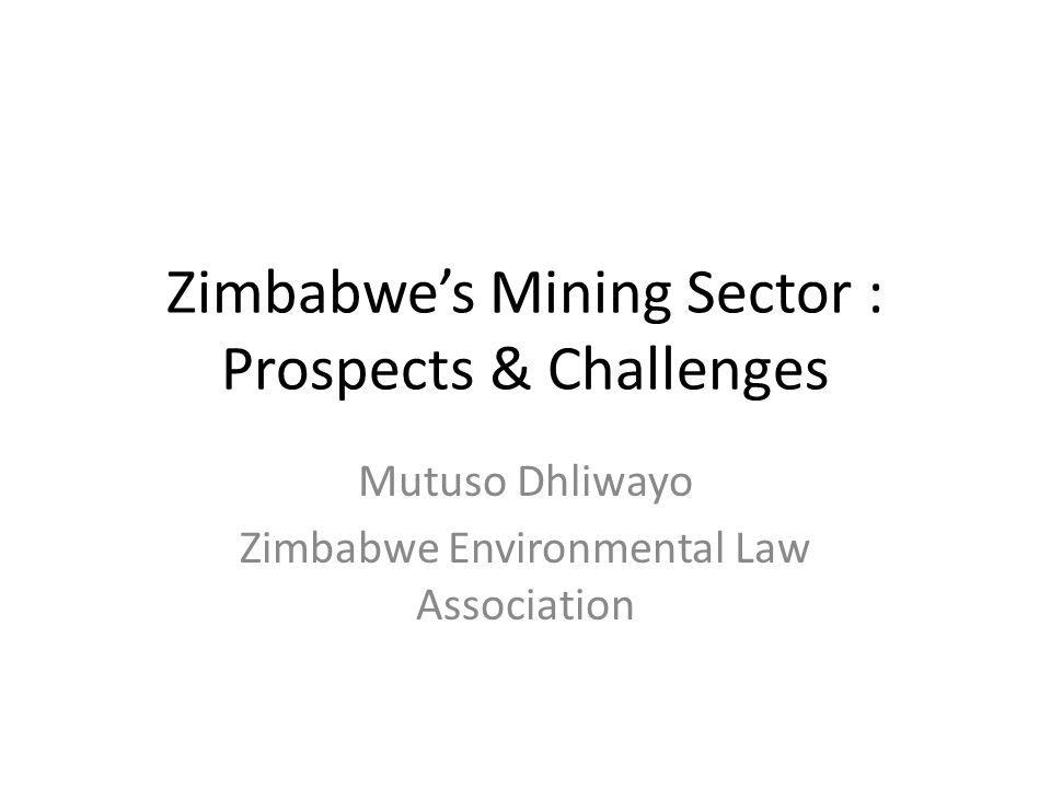 Zimbabwe's Mining Sector : Prospects & Challenges Mutuso Dhliwayo Zimbabwe Environmental Law Association