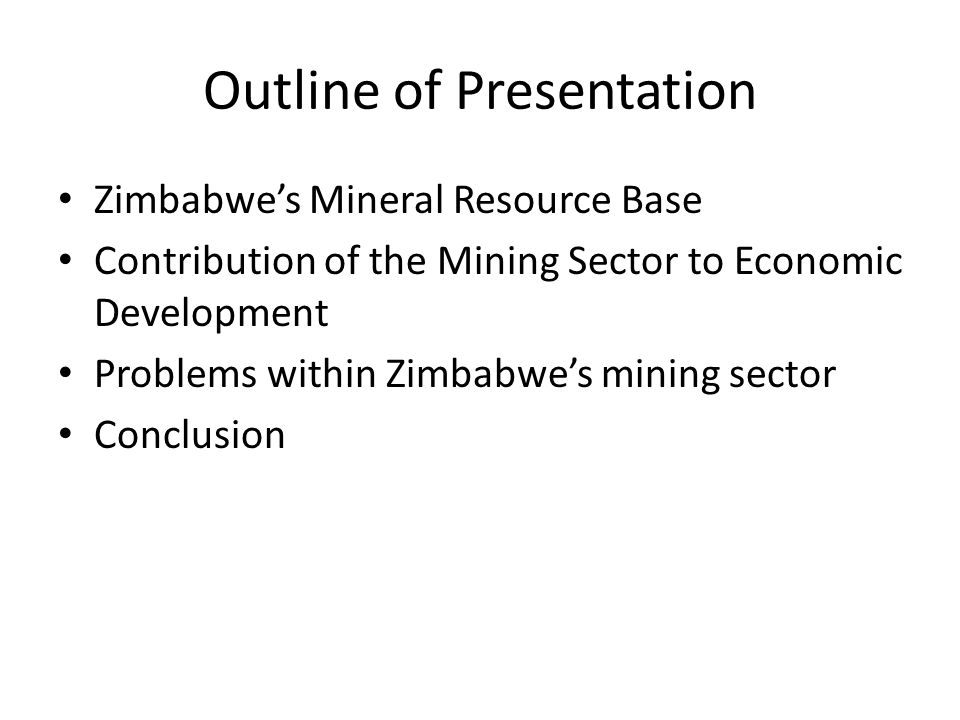 Outline of Presentation Zimbabwe's Mineral Resource Base Contribution of the Mining Sector to Economic Development Problems within Zimbabwe's mining s