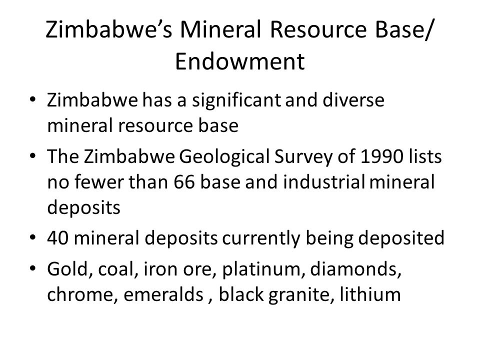 Zimbabwe's Mineral Resource Base/ Endowment Zimbabwe has a significant and diverse mineral resource base The Zimbabwe Geological Survey of 1990 lists