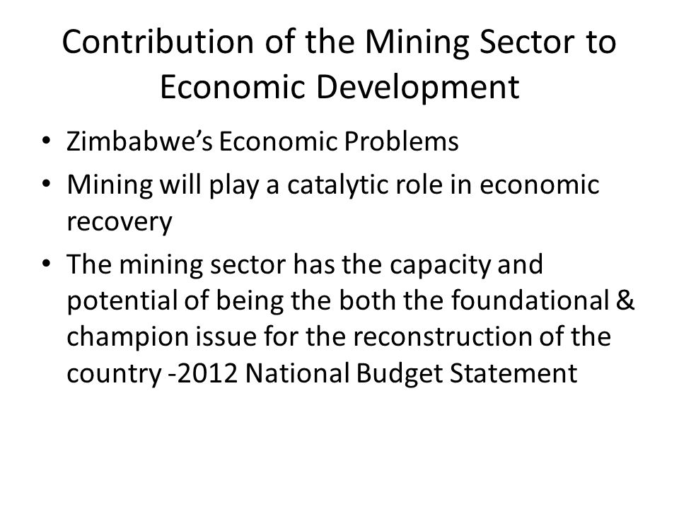 Contribution of the Mining Sector to Economic Development Zimbabwe's Economic Problems Mining will play a catalytic role in economic recovery The mini