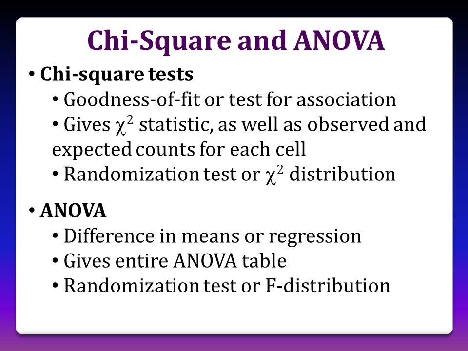 Chi-square tests Goodness-of-fit or test for association Gives  2 statistic, as well as observed and expected counts for each cell Randomization test or  2 distribution ANOVA Difference in means or regression Gives entire ANOVA table Randomization test or F-distribution Chi-Square and ANOVA