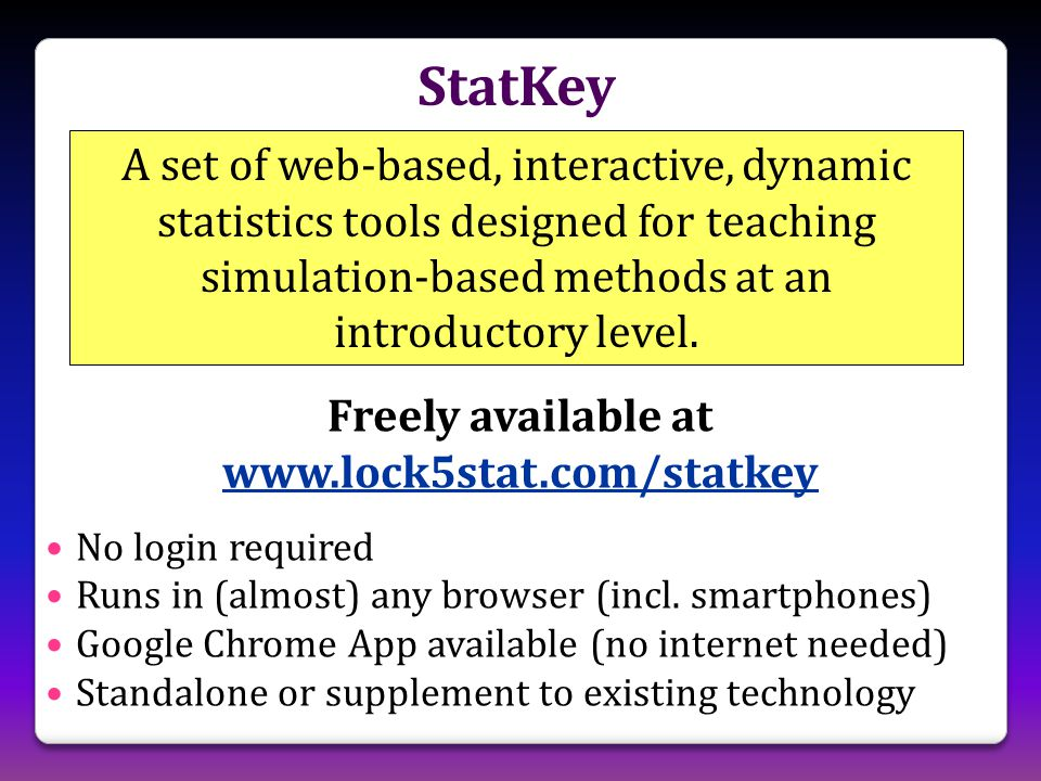 StatKey A set of web-based, interactive, dynamic statistics tools designed for teaching simulation-based methods at an introductory level.