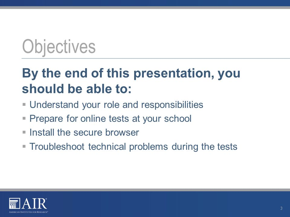By the end of this presentation, you should be able to:  Understand your role and responsibilities  Prepare for online tests at your school  Install the secure browser  Troubleshoot technical problems during the tests.