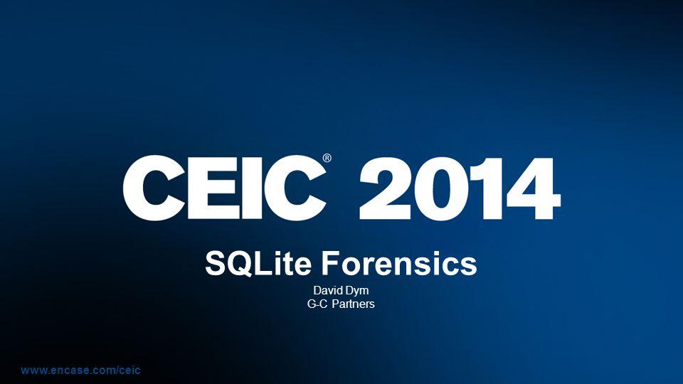 www.encase.com/ceic SQLite Forensics David Dym G-C Partners