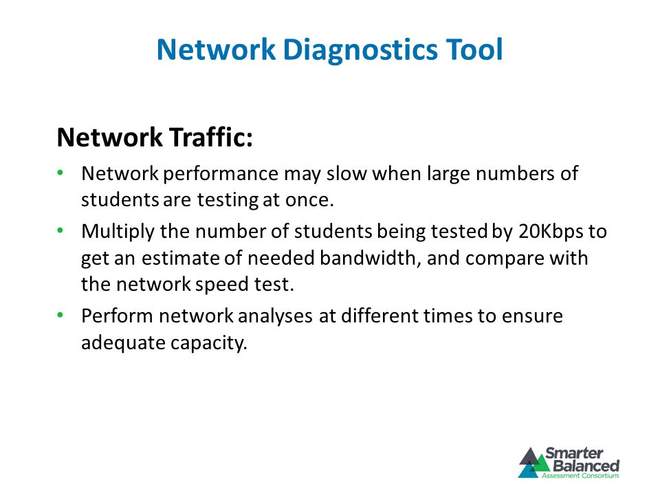 Network Diagnostics Tool Network Traffic: Network performance may slow when large numbers of students are testing at once.