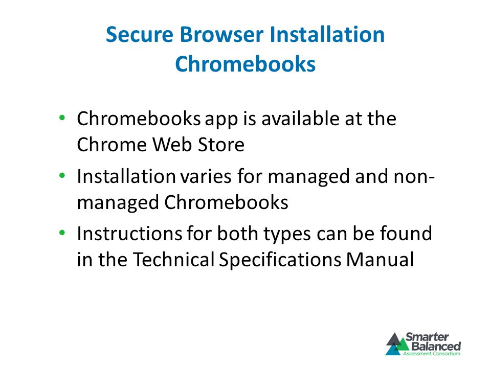 Secure Browser Installation Chromebooks Chromebooks app is available at the Chrome Web Store Installation varies for managed and non- managed Chromebooks Instructions for both types can be found in the Technical Specifications Manual