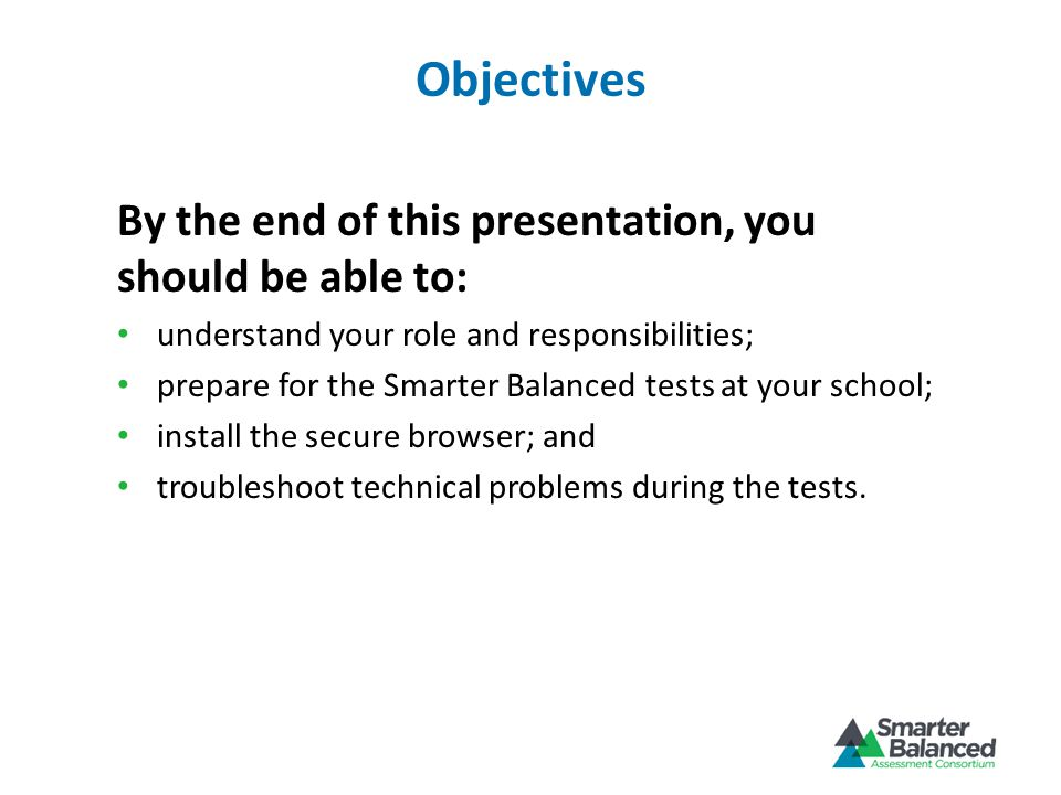 Objectives By the end of this presentation, you should be able to: understand your role and responsibilities; prepare for the Smarter Balanced tests at your school; install the secure browser; and troubleshoot technical problems during the tests.
