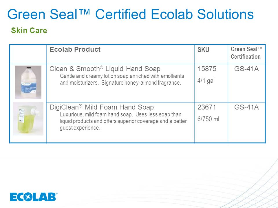 Green Seal™ Certified Ecolab Solutions Ecolab Product SKU Green Seal™ Certification Clean & Smooth ® Liquid Hand Soap Gentle and creamy lotion soap en