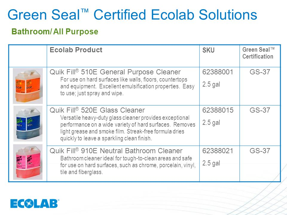 Ecolab Product SKU Green Seal™ Certification Quik Fill ® 510E General Purpose Cleaner For use on hard surfaces like walls, floors, countertops and equ