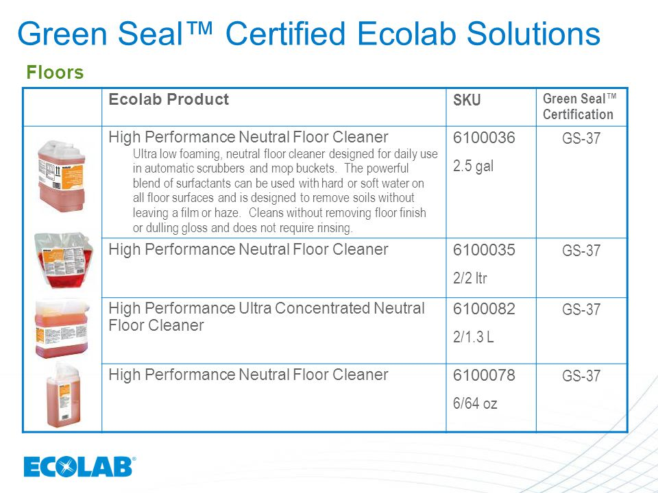 Ecolab Product SKU Green Seal™ Certification High Performance Neutral Floor Cleaner Ultra low foaming, neutral floor cleaner designed for daily use in